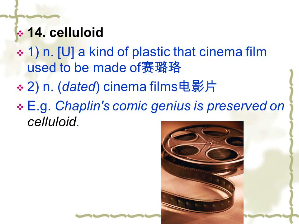 14. celluloid 1) n. [U] a kind of plastic that cinema film used to be made of赛璐珞. 2) n. (dated) cinema films电影片.